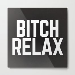 Bitch Relax Funny Quote Metal Print