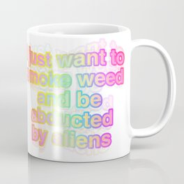 I just want to smoke weed and be abducted by aliens Coffee Mug