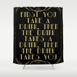 First you take a drink. - F Scott Fitzgerald Shower Curtain