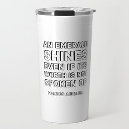 An emerald shines even if its worth is not spoken of – Marcus Aurelius  Stoic Quotes Travel Mug