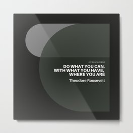 """Theodore Roosevelt Quote """"Do what you can, with what you have, where you are"""" Metal Print"""