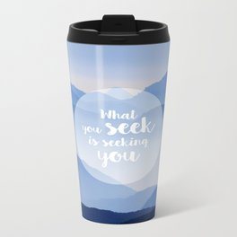 What you seek is seeking you Metal Travel Mug