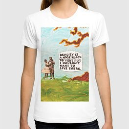 Reality is A Nice Place to Visit but I Wouldn't Want to Live There T-shirt