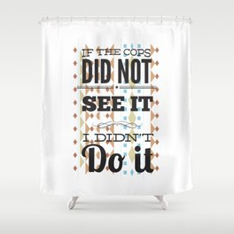 Cops did not see it Shower Curtain