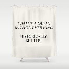 What's A Queen Without Her King? Historically, Better. Shower Curtain