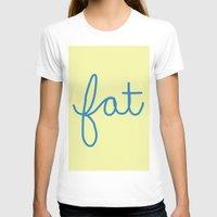 fat T-shirts featuring Fat! by Liza Eckert