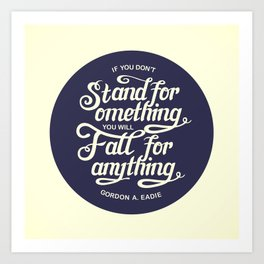 If You Dont Stand for Something You Will Fall for Anything Art Print