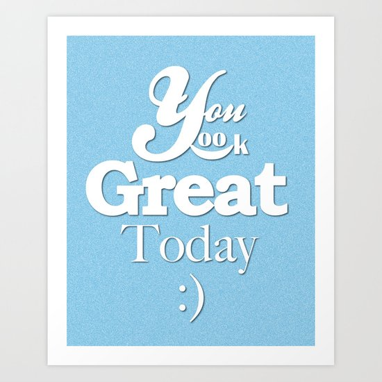 YOU LOOK GREAT TODAY :) Art Print