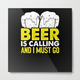 Beer is calling and I must go Metal Print