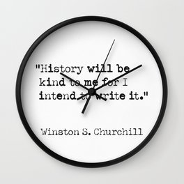 History will be kind to me for I intend to write it. Wall Clock