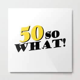 50 So What Funny Inspirational 50th Birthday Typography Metal Print