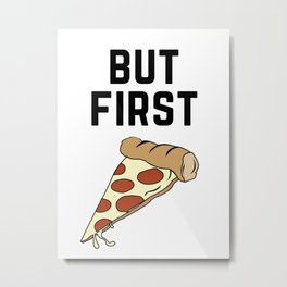 But First Pizza Metal Print