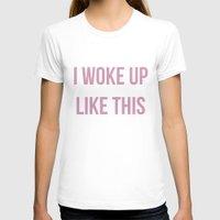 i woke up like this T-shirts featuring I WOKE UP LIKE THIS by saraaangel