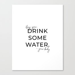 HEY YOU DRINK SOME WATER Canvas Print