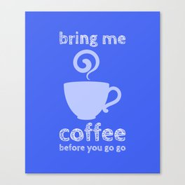 bring me coffee before go go Canvas Print