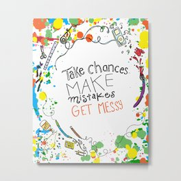 Miss Frizzles mantra ...take chances make mistakes get messy Metal Print