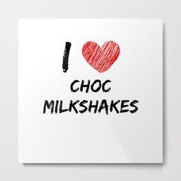 I Love Choc Milkshakes Metal Print