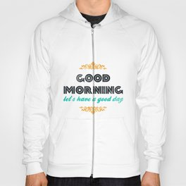 Good Morning, let's have a good day - Motivational print Hoody