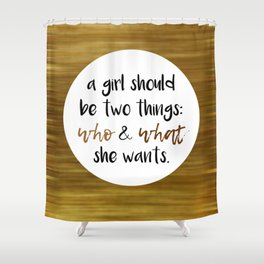 A girls should be two things: who and what she wants Shower Curtain