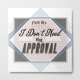 Fuck Off - I don't need your approval Metal Print