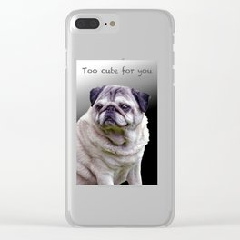 Too cute for you Pug Clear iPhone Case
