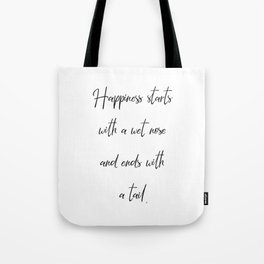 Happiness starts with a wet nose and ends with a tail. Tote Bag