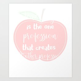 Teaching is the one Profession That Creates all other Professions Teacher Gift Art Print