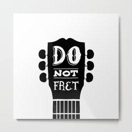 Do Not Fret Metal Print