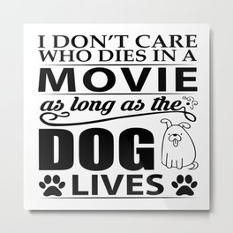 I don't care who dies in a movie, as long as the dog lives! Metal Print