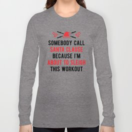 Somebody Call Santa Clause Because I'm About To Sleigh This Workout v2 Long Sleeve T-shirt