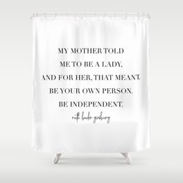 My Mother Told Me to Be A Lady. And for Her, That Meant Be Your Own Person. -Ruth Bader Ginsberg Shower Curtain