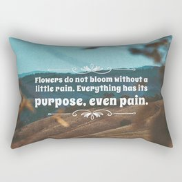 Flowers do not bloom without a little rain. Everything has its purpose, ever pain. Rectangular Pillow