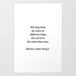 Martin Luther King Inspirational Quote - We may have all come on different ships but we are in the s Art Print