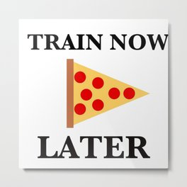Train Now, Pizza Later (with Pizza Graphic) Metal Print