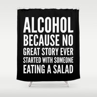 alcohol Shower Curtains featuring ALCOHOL BECAUSE NO GREAT STORY EVER STARTED WITH SOMEONE EATING A SALAD (Black & White) by CreativeAngel