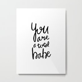 You are a total babe - black and white lettering Metal Print