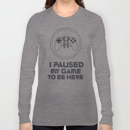 I paused my game just to be here T-Shirt - Game  paused graphic tee for men and women. Long Sleeve T-shirt