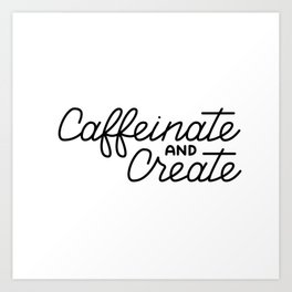 Caffeinate and Create Art Print
