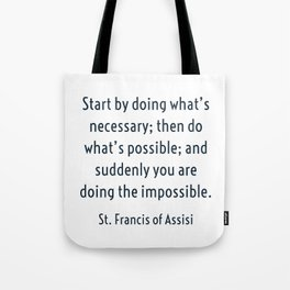 Start by doing what's necessary; then do what's possible; and suddenly you are doing the impossible. Tote Bag