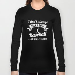 Don't Always Talk About Baseball Oh Wait, Yes I do! Long Sleeve T-shirt