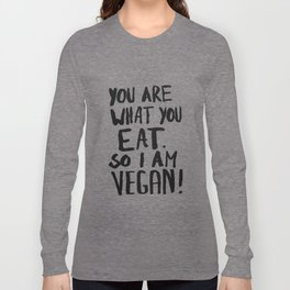 YOU ARE WHAT YOU EAT.  SO I AM VEGAN ! Long Sleeve T-shirt