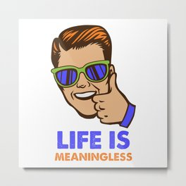 Life Is Meaningless Metal Print
