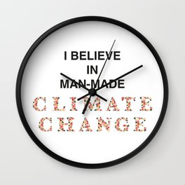 I believe in man-made CLIMATE CHANGE Wall Clock