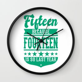 15 Because 14 Is So Last Year 15 Birthday Gift Wall Clock