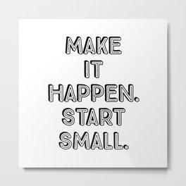 Make it happen. Start small Metal Print