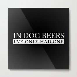 In Dog Beers I've Only Had One Metal Print
