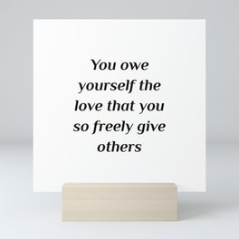 Self care quotes - You owe yourself the love that you so freely give others. Mini Art Print