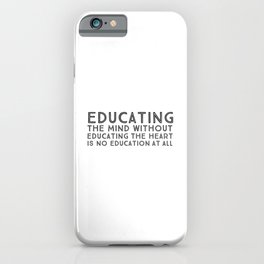 Educating the mind without educating the heart is no education at all iPhone Case