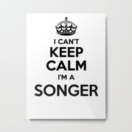 I cant keep calm I am a SONGER Metal Print