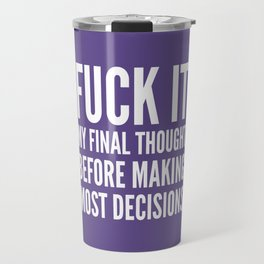 Fuck It My Final Thought Before Making Most Decisions (Ultra Violet) Travel Mug